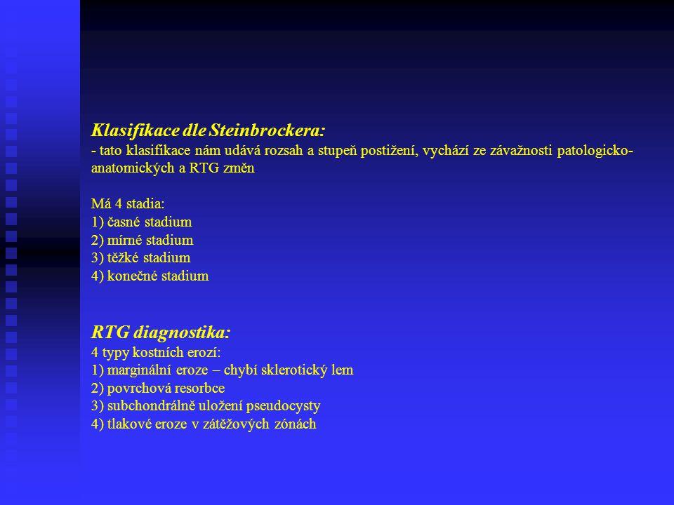 Klasifikace dle Steinbrockera: - tato klasifikace nám udává rozsah a stupeň postižení, vychází ze závažnosti patologicko-anatomických a RTG změn Má 4 stadia: 1) časné stadium 2) mírné stadium 3) těžké stadium 4) konečné stadium RTG diagnostika: 4 typy kostních erozí: 1) marginální eroze – chybí sklerotický lem 2) povrchová resorbce 3) subchondrálně uložení pseudocysty 4) tlakové eroze v zátěžových zónách