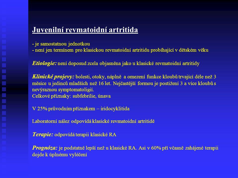 Juvenilní revmatoidní artritida - je samostatnou jednotkou - není jen termínem pro klasickou revmatoidní artritidu probíhající v dětském věku Etiologie: není doposud zcela objasněna jako u klasické revmatoidní artritidy Klinické projevy: bolesti, otoky, náplně a omezení funkce kloubů trvající déle než 3 měsíce u jedinců mladších než 16 let.