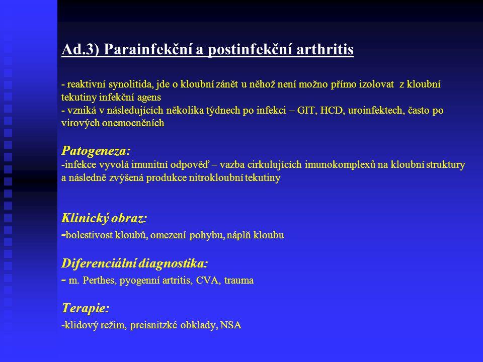 Ad.3) Parainfekční a postinfekční arthritis - reaktivní synolitida, jde o kloubní zánět u něhož není možno přímo izolovat z kloubní tekutiny infekční agens - vzniká v následujících několika týdnech po infekci – GIT, HCD, uroinfektech, často po virových onemocněních Patogeneza: -infekce vyvolá imunitní odpověď – vazba cirkulujících imunokomplexů na kloubní struktury a následně zvýšená produkce nitrokloubní tekutiny Klinický obraz: -bolestivost kloubů, omezení pohybu, náplň kloubu Diferenciální diagnostika: - m.