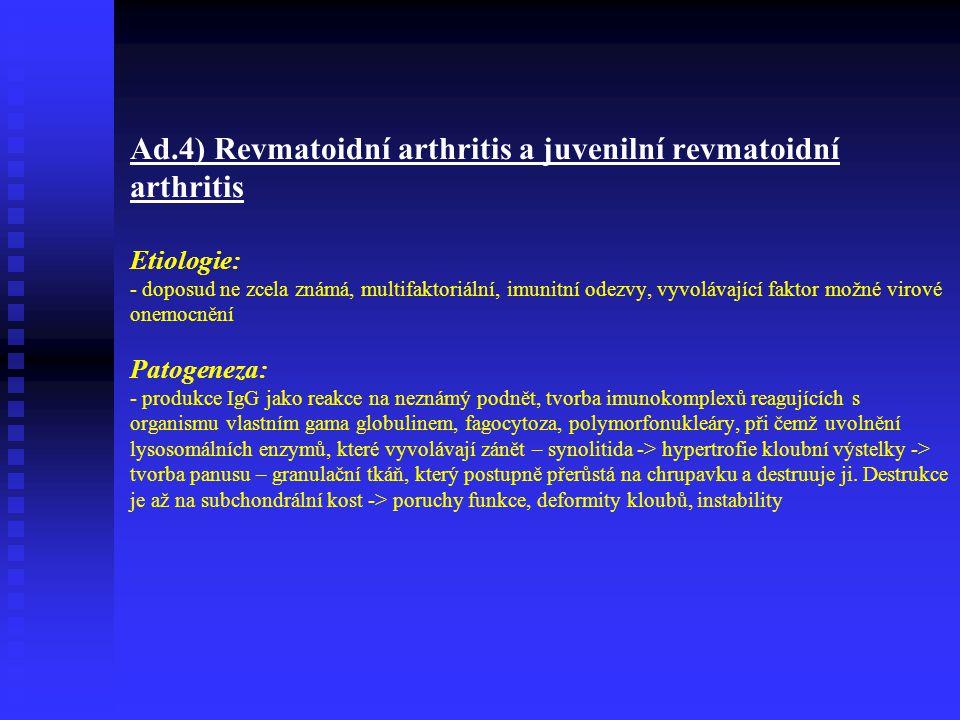 Ad.4) Revmatoidní arthritis a juvenilní revmatoidní arthritis Etiologie: - doposud ne zcela známá, multifaktoriální, imunitní odezvy, vyvolávající faktor možné virové onemocnění Patogeneza: - produkce IgG jako reakce na neznámý podnět, tvorba imunokomplexů reagujících s organismu vlastním gama globulinem, fagocytoza, polymorfonukleáry, při čemž uvolnění lysosomálních enzymů, které vyvolávají zánět – synolitida -> hypertrofie kloubní výstelky -> tvorba panusu – granulační tkáň, který postupně přerůstá na chrupavku a destruuje ji.