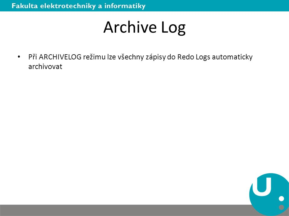 Archive Log Při ARCHIVELOG režimu lze všechny zápisy do Redo Logs automaticky archivovat