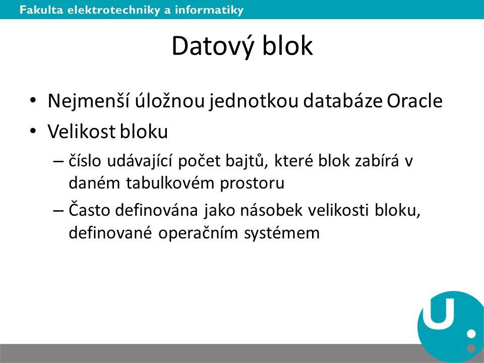 Datový blok Nejmenší úložnou jednotkou databáze Oracle Velikost bloku