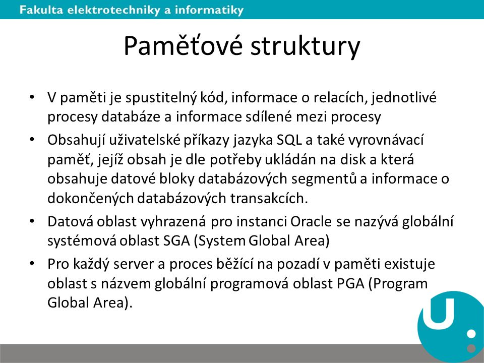 Paměťové struktury V paměti je spustitelný kód, informace o relacích, jednotlivé procesy databáze a informace sdílené mezi procesy.