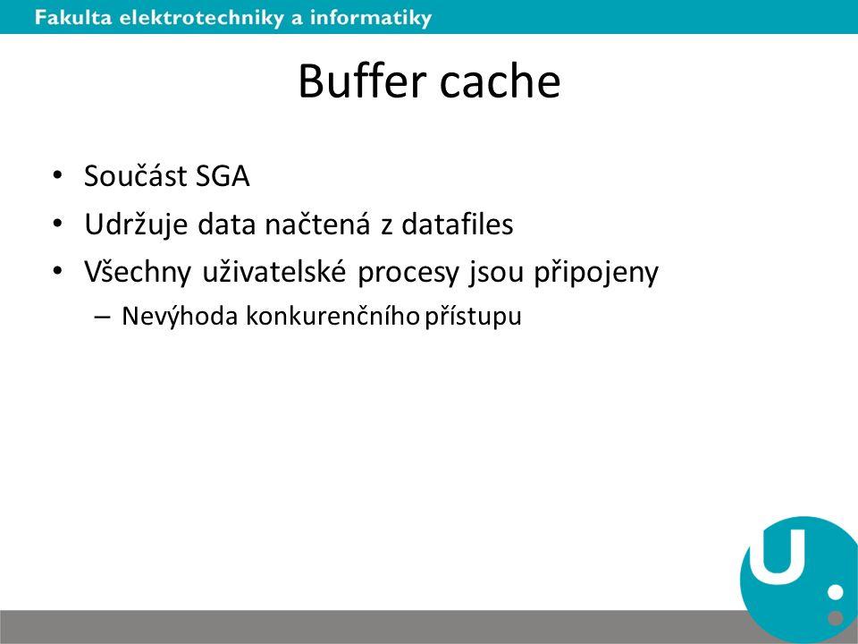 Buffer cache Součást SGA Udržuje data načtená z datafiles