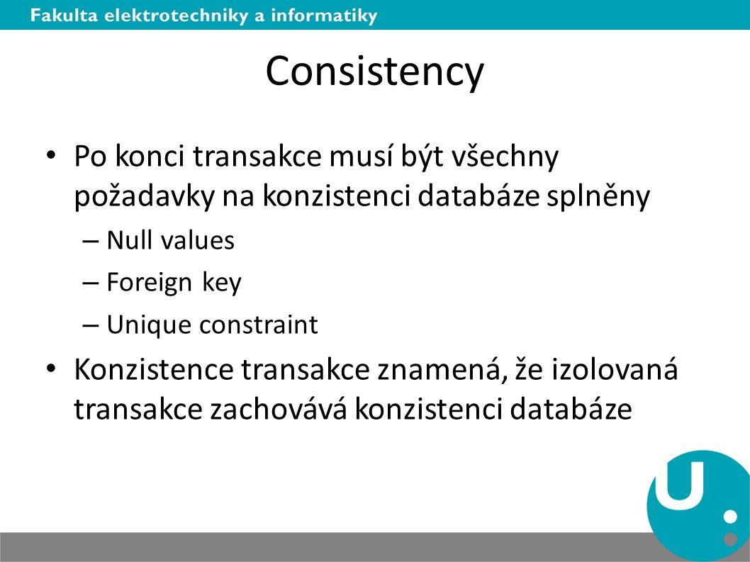 Consistency Po konci transakce musí být všechny požadavky na konzistenci databáze splněny. Null values.