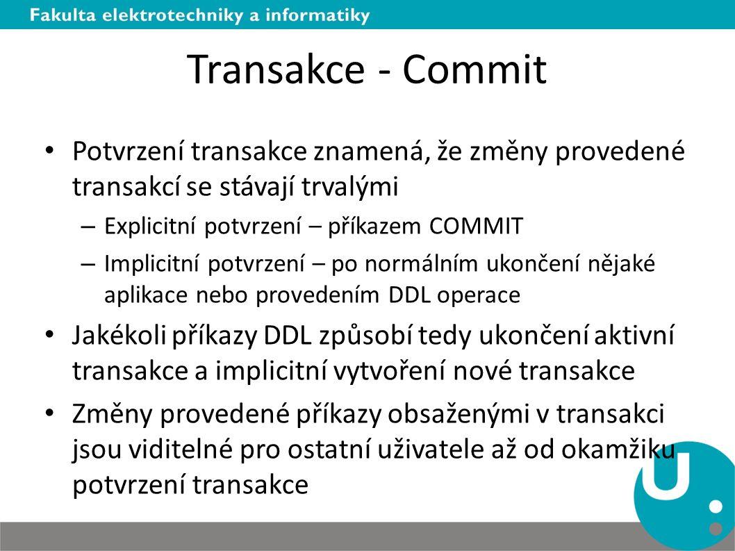 Transakce - Commit Potvrzení transakce znamená, že změny provedené transakcí se stávají trvalými. Explicitní potvrzení – příkazem COMMIT.