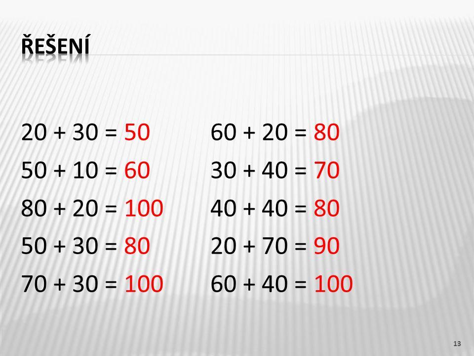 řešení 20 + 30 = 50 60 + 20 = 80 50 + 10 = 60 30 + 40 = 70 80 + 20 = 100 40 + 40 = 80 50 + 30 = 80 20 + 70 = 90 70 + 30 = 100 60 + 40 = 100