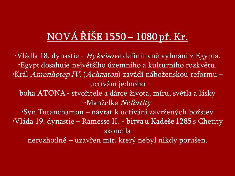 NOVÁ ŘÍŠE 1550 – 1080 př. Kr. •Vládla 18. dynastie - Hyksósové definitivně vyhnáni z Egypta.