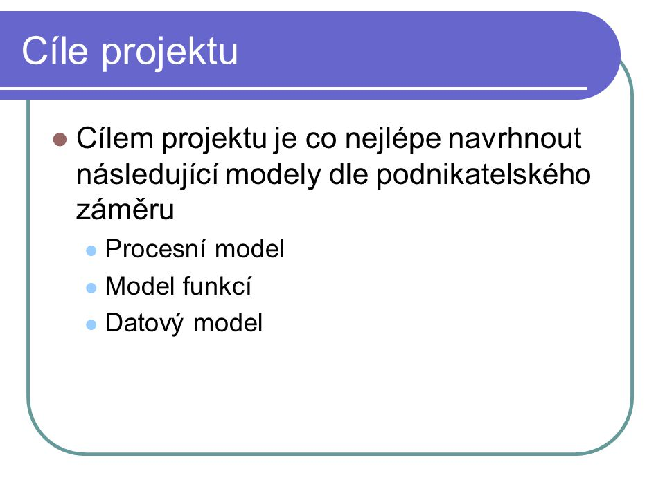 Cíle projektu Cílem projektu je co nejlépe navrhnout následující modely dle podnikatelského záměru.