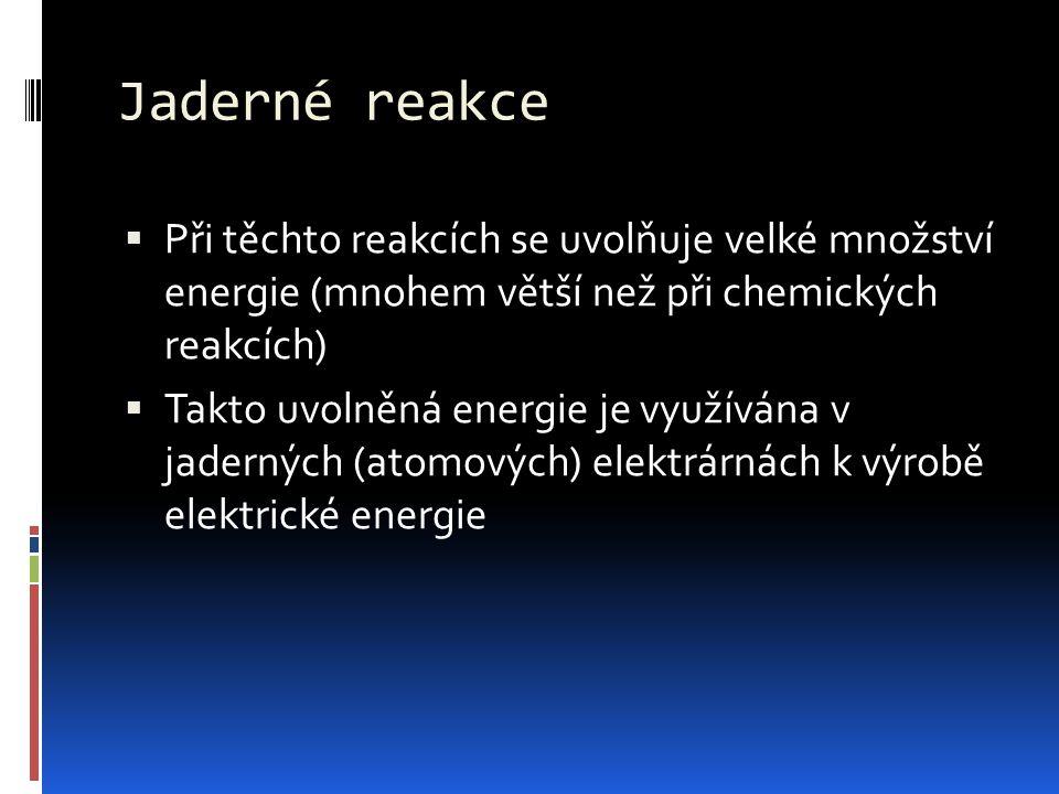Jaderné reakce Při těchto reakcích se uvolňuje velké množství energie (mnohem větší než při chemických reakcích)