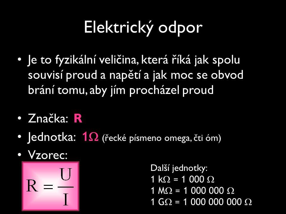 Elektrický odpor Je to fyzikální veličina, která říká jak spolu souvisí proud a napětí a jak moc se obvod brání tomu, aby jím procházel proud.
