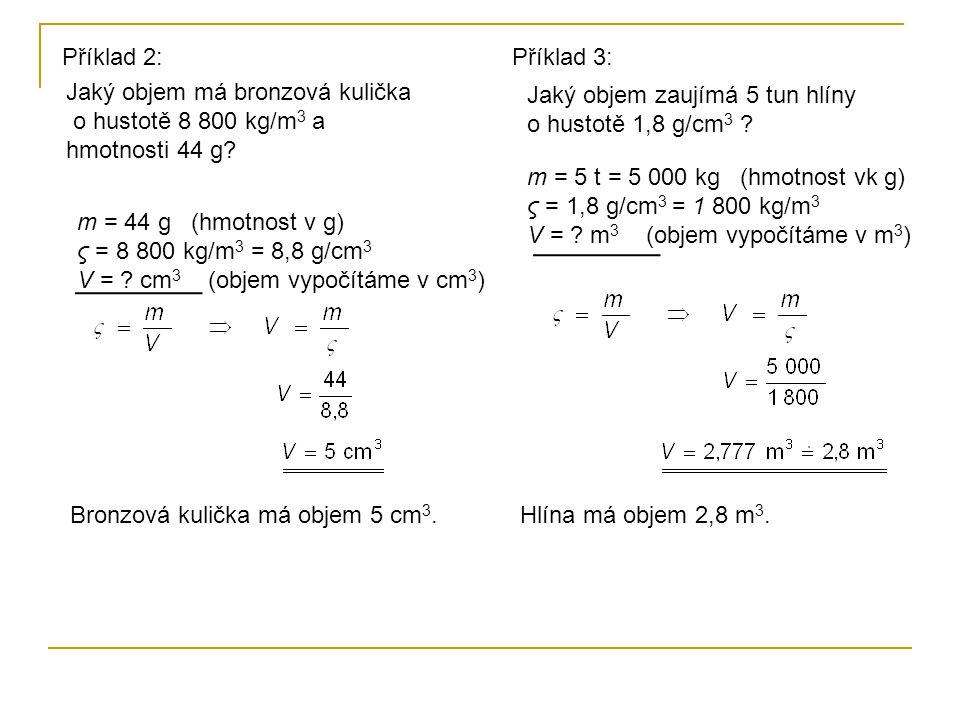 Příklad 2: Příklad 3: Jaký objem má bronzová kulička o hustotě 8 800 kg/m3 a hmotnosti 44 g Jaký objem zaujímá 5 tun hlíny o hustotě 1,8 g/cm3