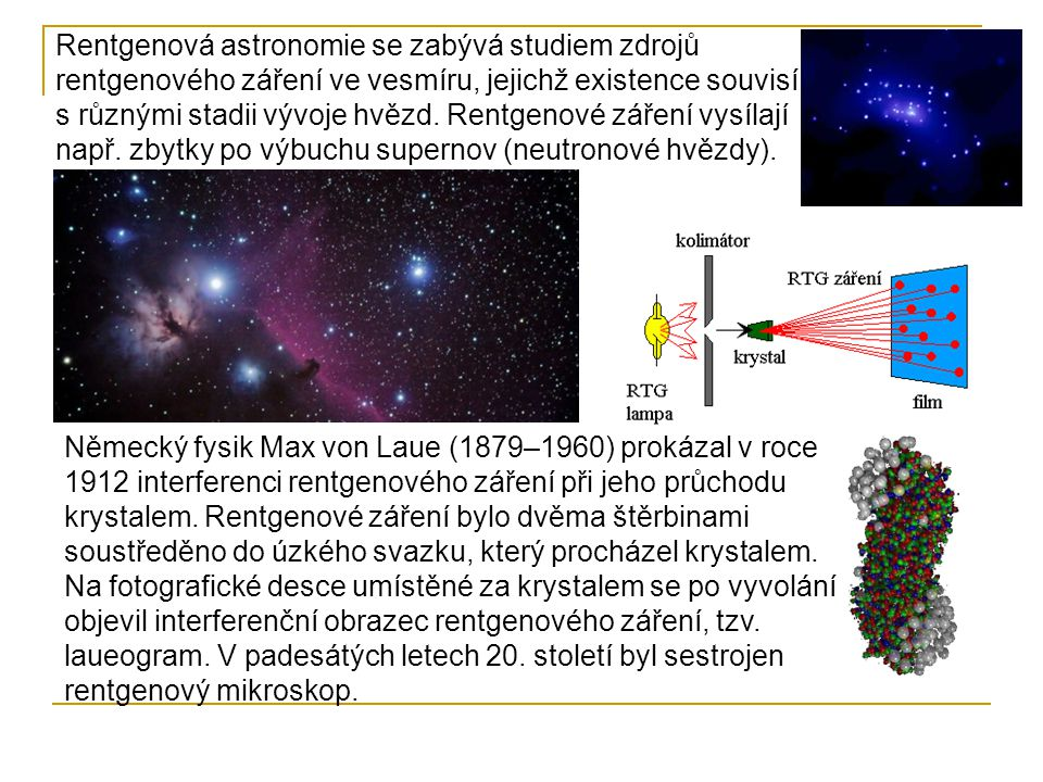 Rentgenová astronomie se zabývá studiem zdrojů rentgenového záření ve vesmíru, jejichž existence souvisí s různými stadii vývoje hvězd. Rentgenové záření vysílají např. zbytky po výbuchu supernov (neutronové hvězdy).