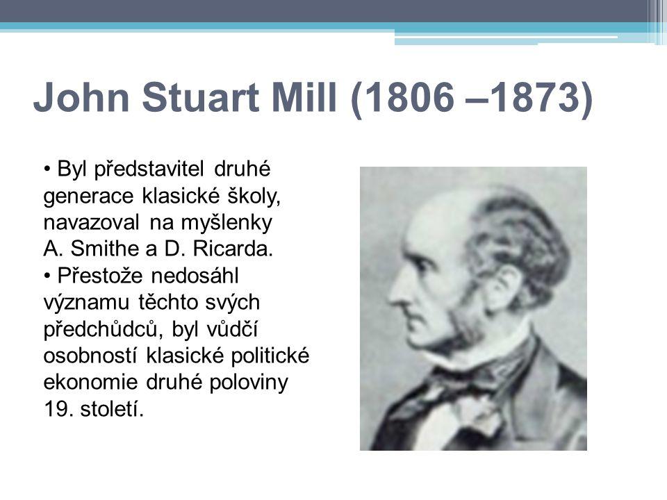 John Stuart Mill (1806 –1873) Byl představitel druhé generace klasické školy, navazoval na myšlenky A. Smithe a D. Ricarda.