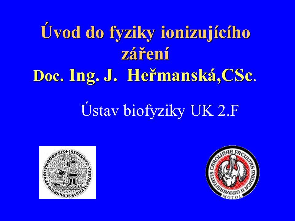 Úvod do fyziky ionizujícího záření Doc. Ing. J. Heřmanská,CSc.