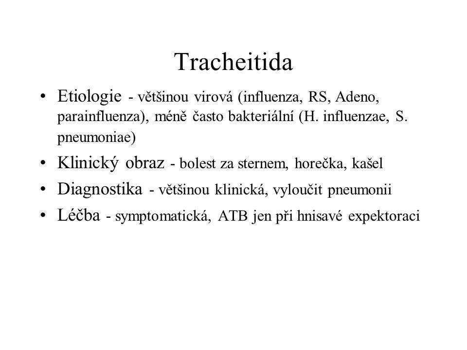 Tracheitida Etiologie - většinou virová (influenza, RS, Adeno, parainfluenza), méně často bakteriální (H. influenzae, S. pneumoniae)