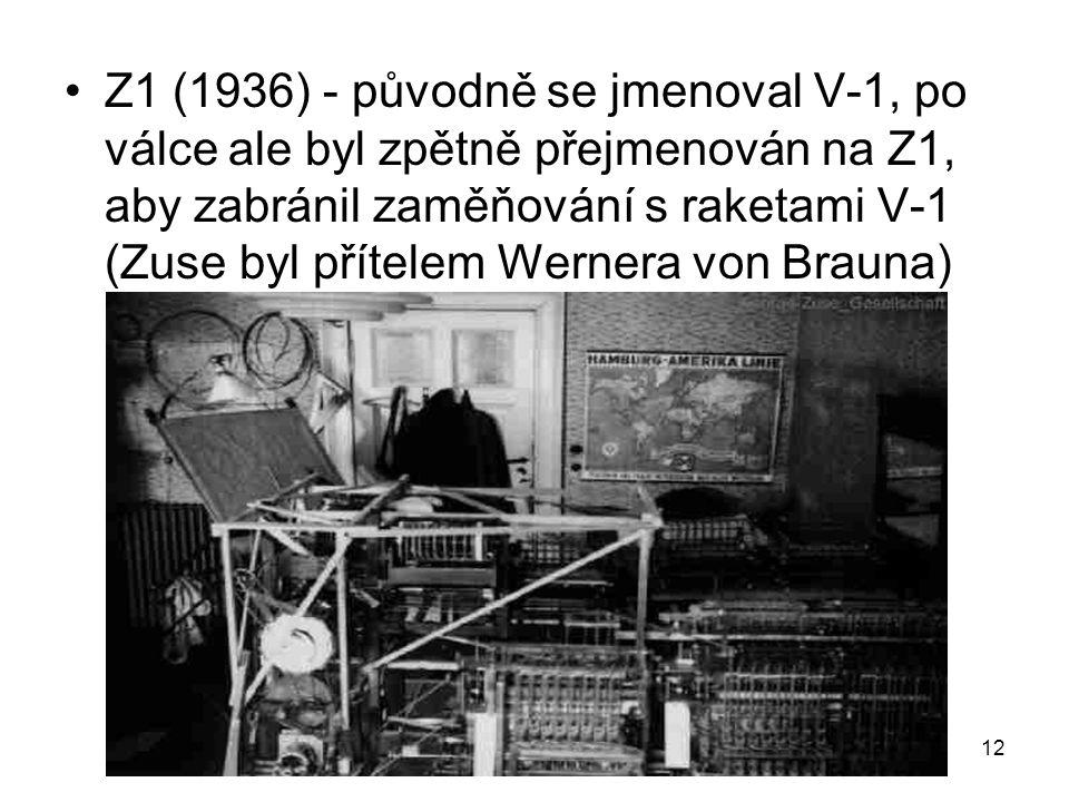 Z1 (1936) - původně se jmenoval V-1, po válce ale byl zpětně přejmenován na Z1, aby zabránil zaměňování s raketami V-1 (Zuse byl přítelem Wernera von Brauna)