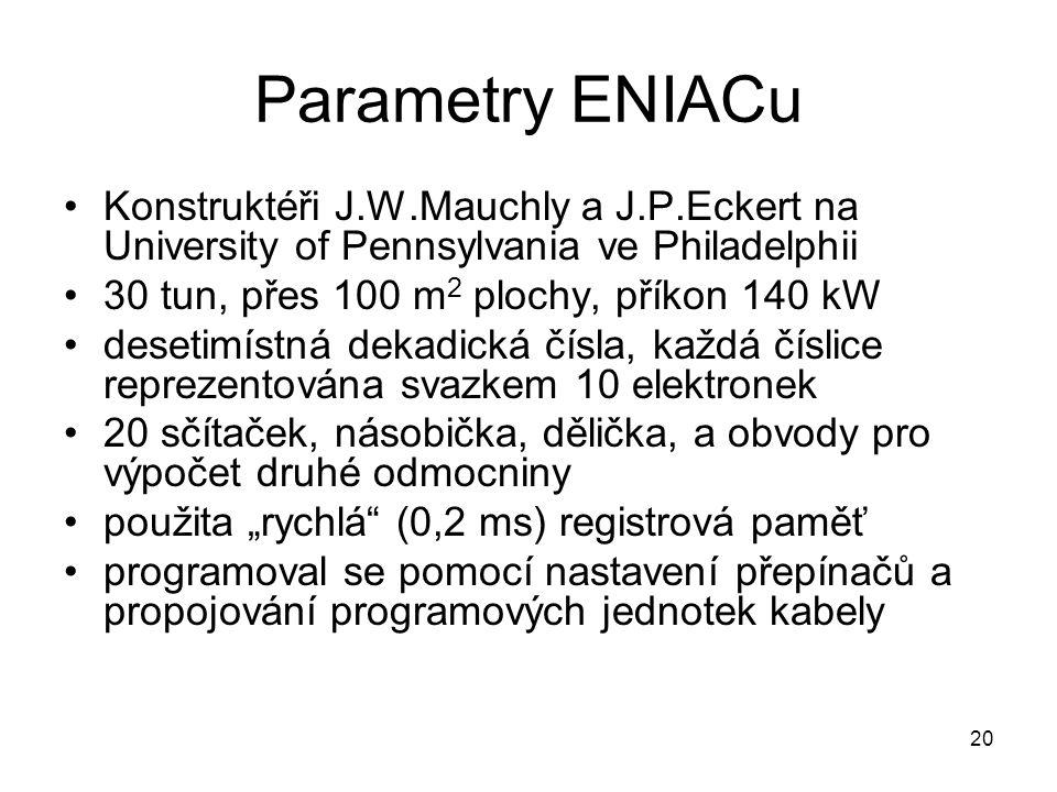 Parametry ENIACu Konstruktéři J.W.Mauchly a J.P.Eckert na University of Pennsylvania ve Philadelphii.