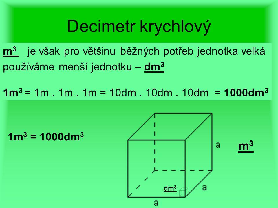 Decimetr krychlový m3 je však pro většinu běžných potřeb jednotka velká. používáme menší jednotku – dm3.