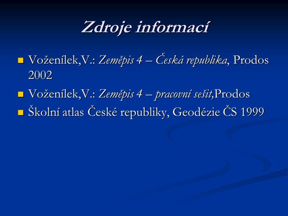 Zdroje informací Voženílek,V.: Zeměpis 4 – Česká republika, Prodos 2002. Voženílek,V.: Zeměpis 4 – pracovní sešit,Prodos.