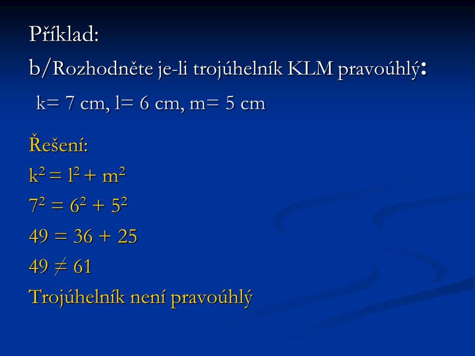 Příklad: b/Rozhodněte je-li trojúhelník KLM pravoúhlý: k= 7 cm, l= 6 cm, m= 5 cm