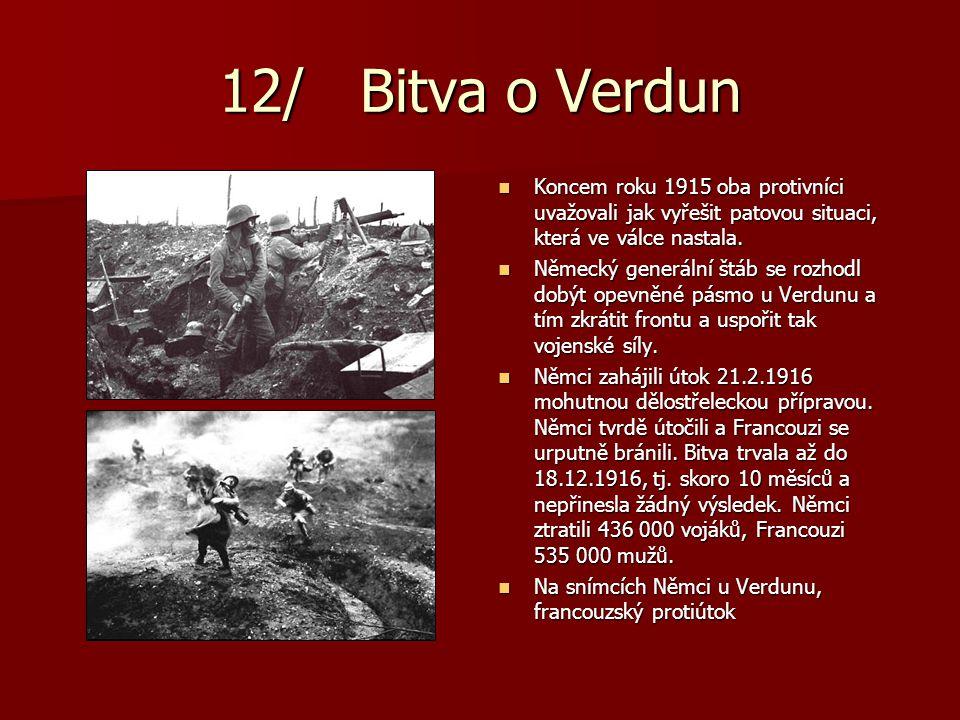 12/ Bitva o Verdun Koncem roku 1915 oba protivníci uvažovali jak vyřešit patovou situaci, která ve válce nastala.