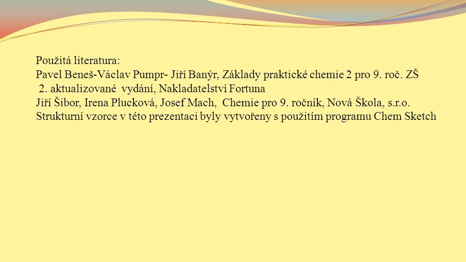 Použitá literatura: Pavel Beneš-Václav Pumpr- Jiří Banýr, Základy praktické chemie 2 pro 9. roč. ZŠ.