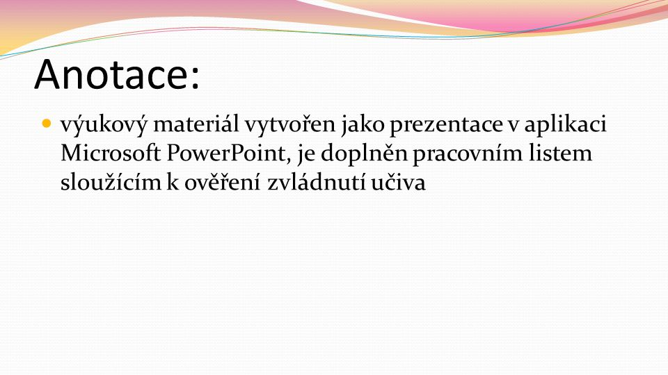Anotace: výukový materiál vytvořen jako prezentace v aplikaci Microsoft PowerPoint, je doplněn pracovním listem sloužícím k ověření zvládnutí učiva.