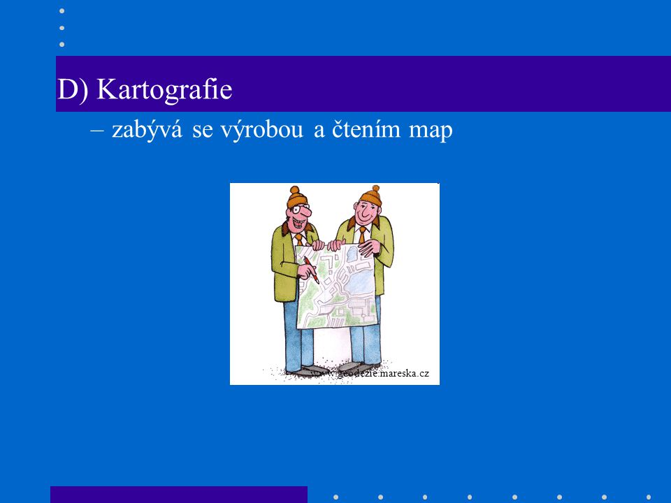 D) Kartografie zabývá se výrobou a čtením map www.geodezie.mareska.cz