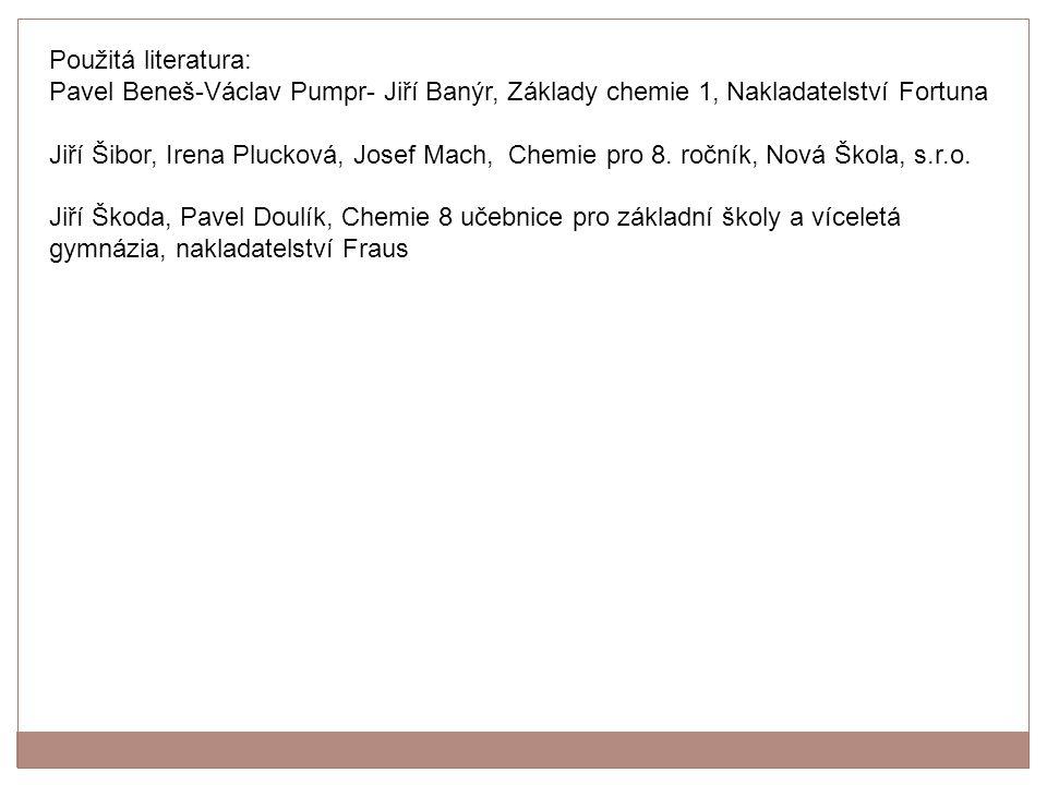Použitá literatura: Pavel Beneš-Václav Pumpr- Jiří Banýr, Základy chemie 1, Nakladatelství Fortuna.