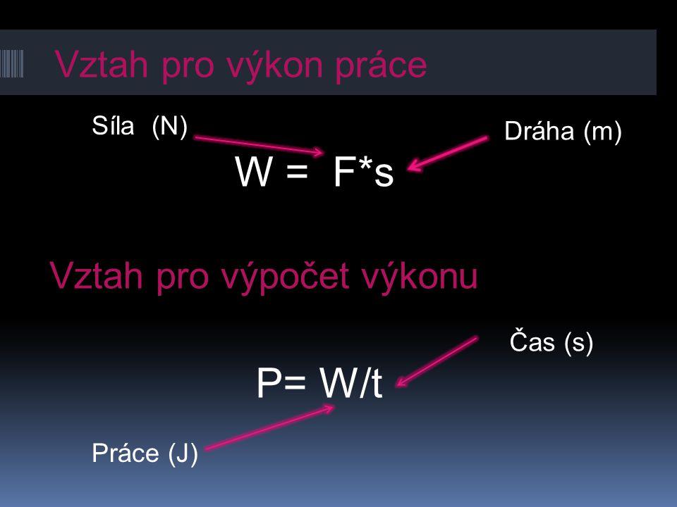 W = F*s P= W/t Vztah pro výkon práce Vztah pro výpočet výkonu Síla (N)