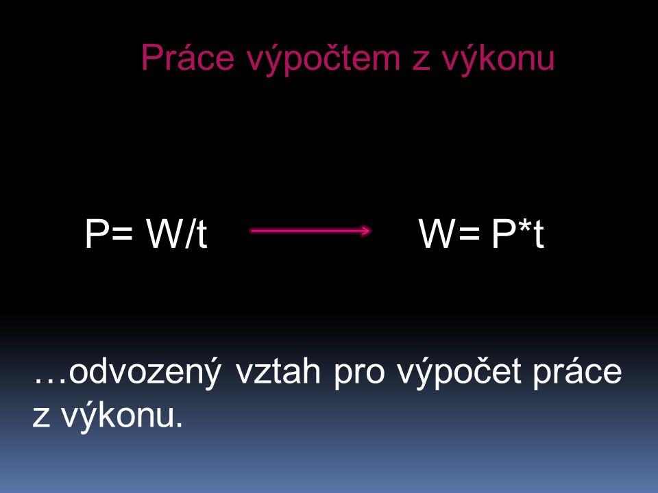 P= W/t W= P*t Práce výpočtem z výkonu