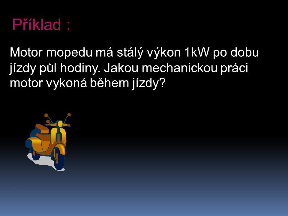 Příklad : Motor mopedu má stálý výkon 1kW po dobu jízdy půl hodiny. Jakou mechanickou práci motor vykoná během jízdy