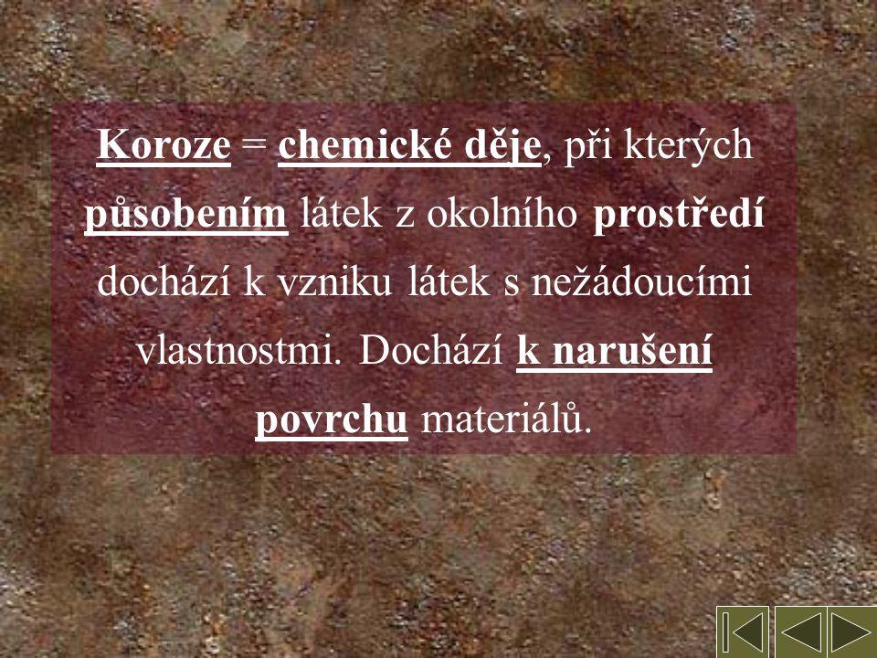 Koroze = chemické děje, při kterých působením látek z okolního prostředí dochází k vzniku látek s nežádoucími vlastnostmi.