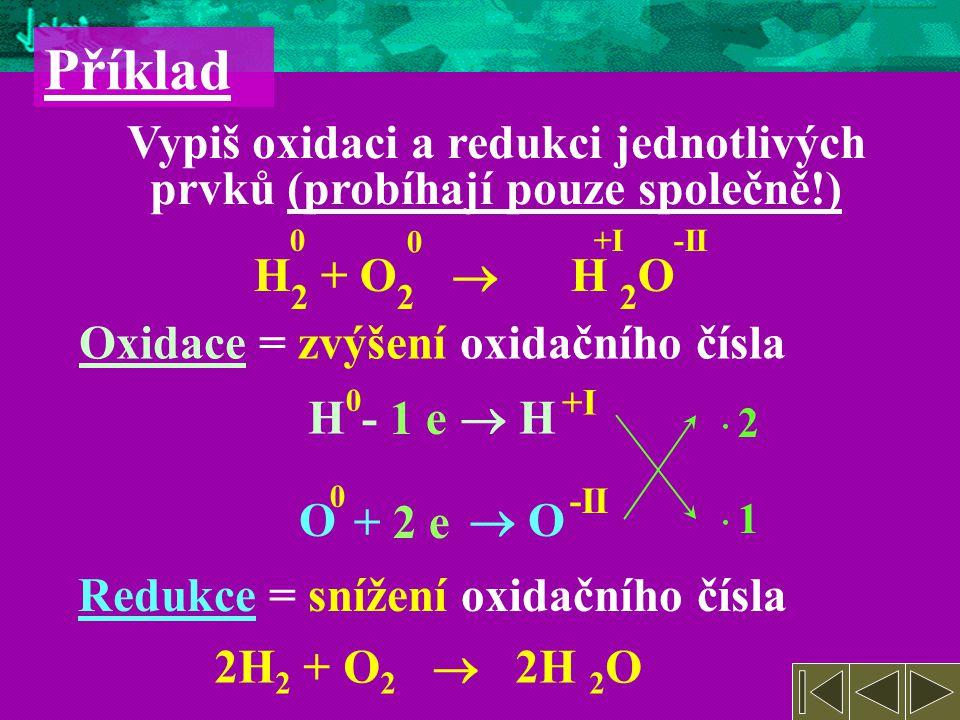 Příklad Vypiš oxidaci a redukci jednotlivých prvků (probíhají pouze společně!) +I. -II. H2 + O2  H 2O.
