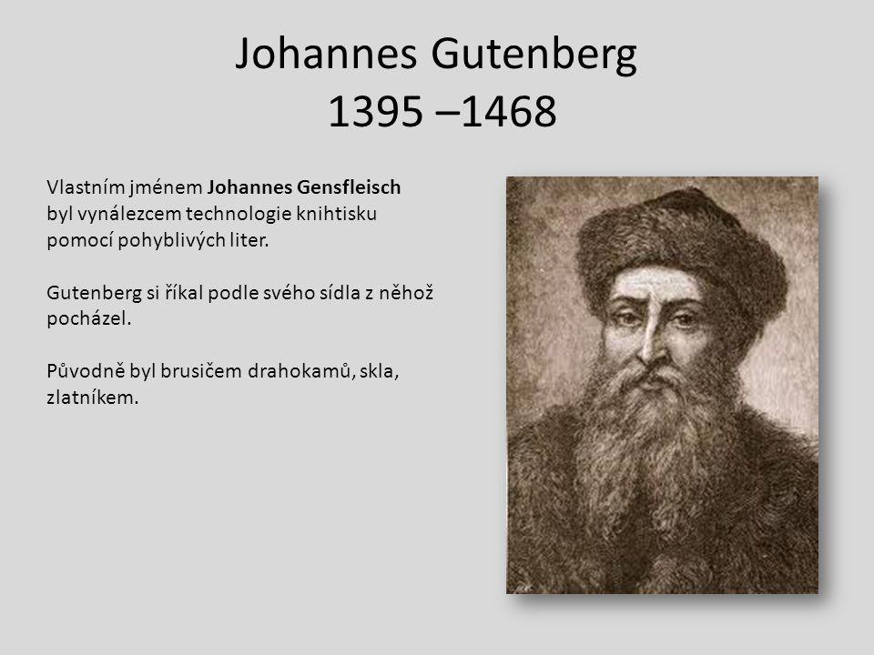 Johannes Gutenberg 1395 –1468 Vlastním jménem Johannes Gensfleisch byl vynálezcem technologie knihtisku.