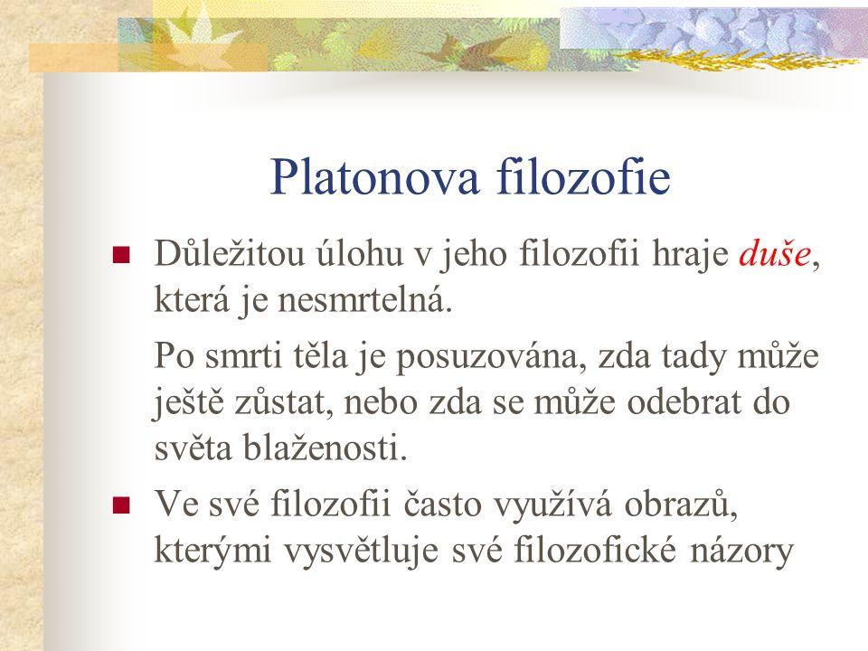 Platonova filozofie Důležitou úlohu v jeho filozofii hraje duše, která je nesmrtelná.