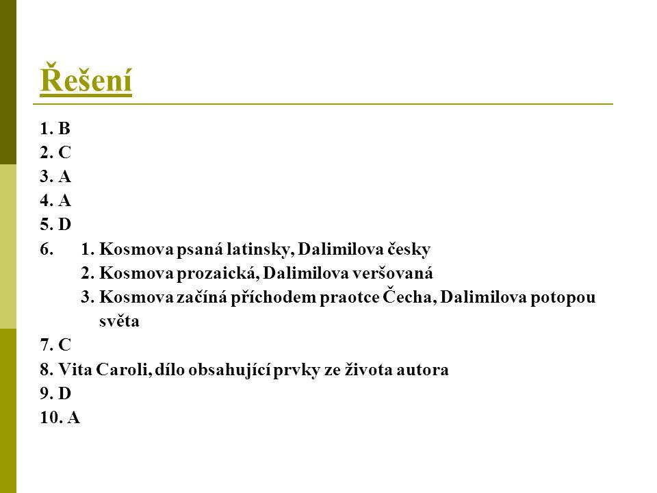 Řešení 1. B. 2. C. 3. A. 4. A. 5. D. 6. 1. Kosmova psaná latinsky, Dalimilova česky. 2. Kosmova prozaická, Dalimilova veršovaná.
