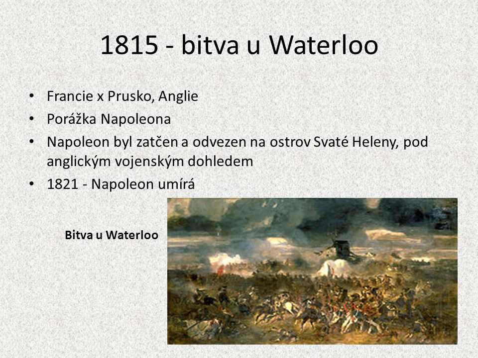1815 - bitva u Waterloo Francie x Prusko, Anglie Porážka Napoleona
