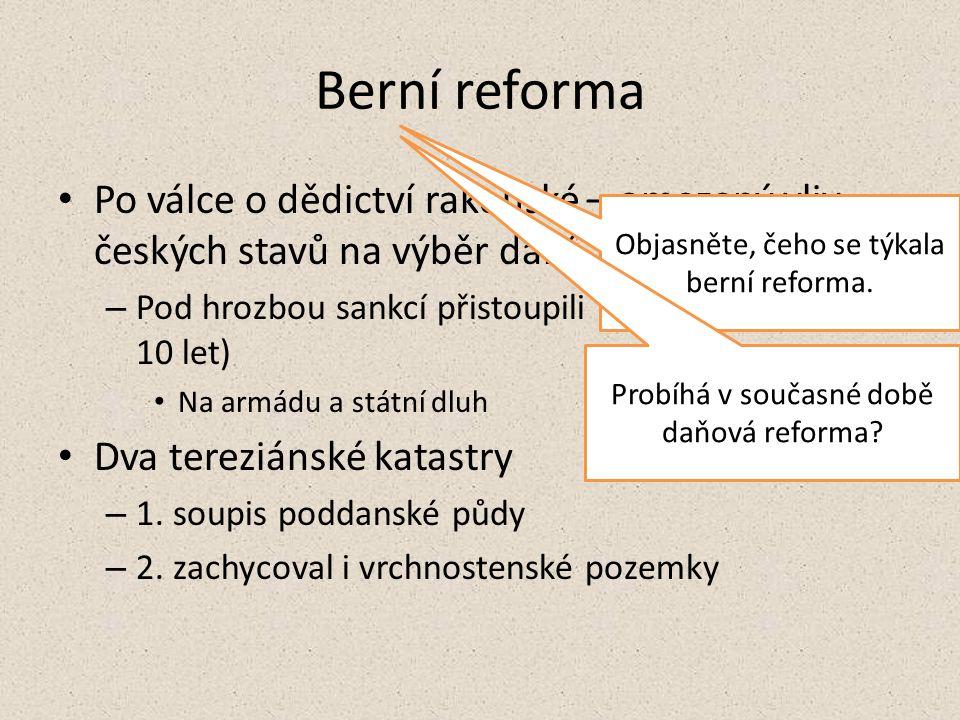 Berní reforma Po válce o dědictví rakouské – omezený vliv českých stavů na výběr daní. Pod hrozbou sankcí přistoupili na zvýšení daní (na 10 let)