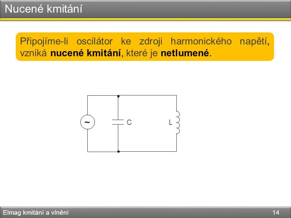 Nucené kmitání Připojíme-li oscilátor ke zdroji harmonického napětí, vzniká nucené kmitání, které je netlumené.