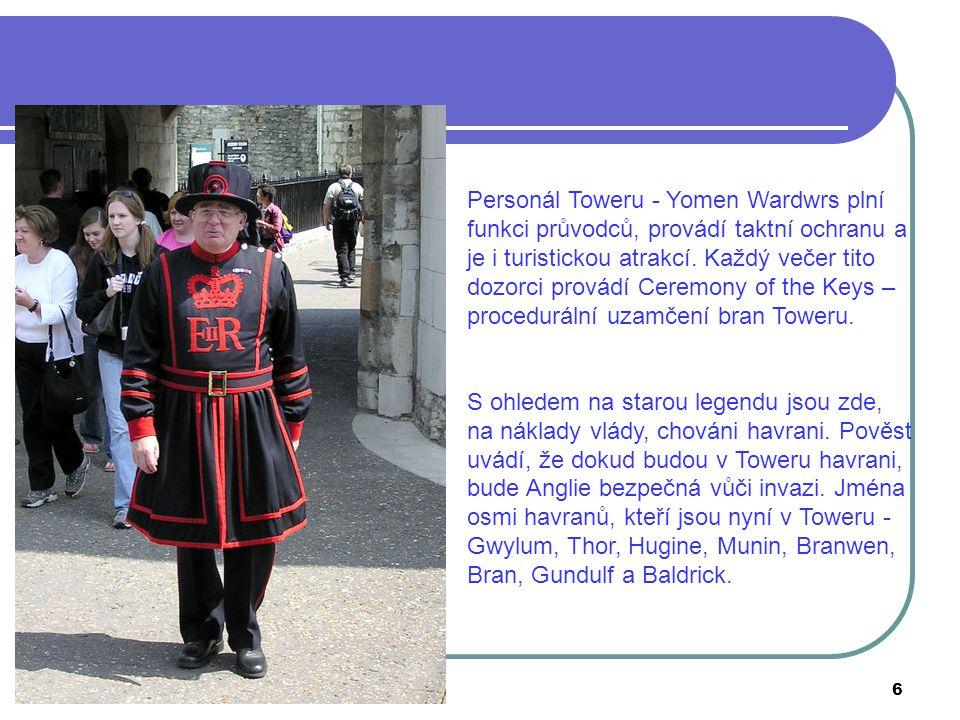 Personál Toweru - Yomen Wardwrs plní funkci průvodců, provádí taktní ochranu a je i turistickou atrakcí. Každý večer tito dozorci provádí Ceremony of the Keys – procedurální uzamčení bran Toweru.