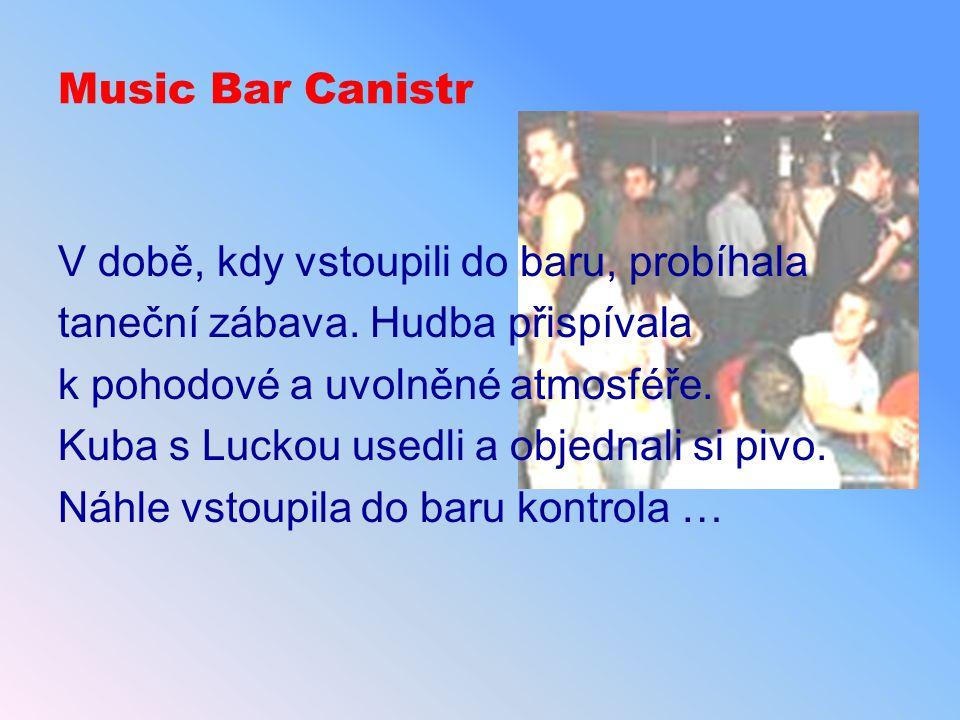 Music Bar Canistr V době, kdy vstoupili do baru, probíhala. taneční zábava. Hudba přispívala. k pohodové a uvolněné atmosféře.