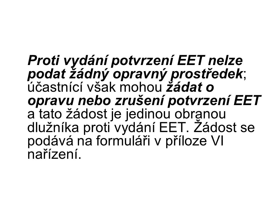 Proti vydání potvrzení EET nelze podat žádný opravný prostředek; účastnící však mohou žádat o opravu nebo zrušení potvrzení EET a tato žádost je jedinou obranou dlužníka proti vydání EET.