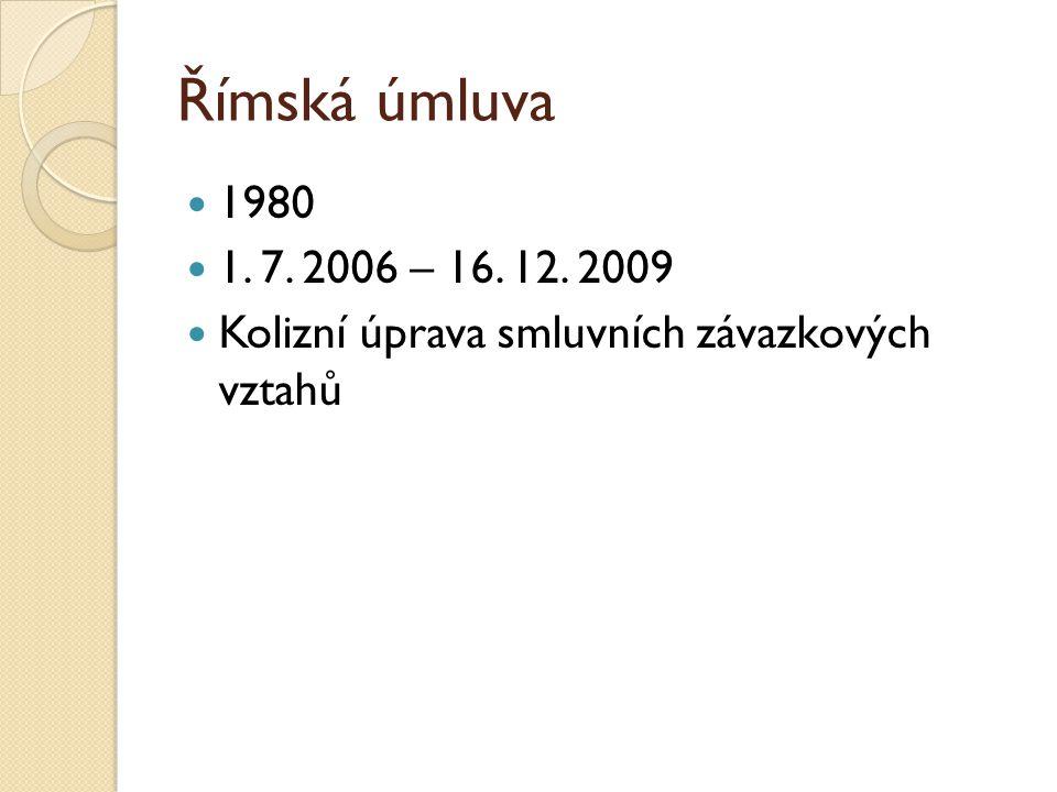 Římská úmluva 1980 1. 7. 2006 – 16. 12. 2009 Kolizní úprava smluvních závazkových vztahů