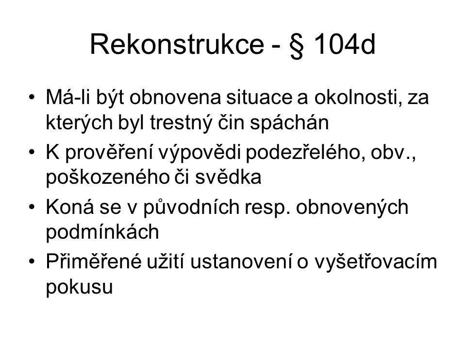 Rekonstrukce - § 104d Má-li být obnovena situace a okolnosti, za kterých byl trestný čin spáchán.