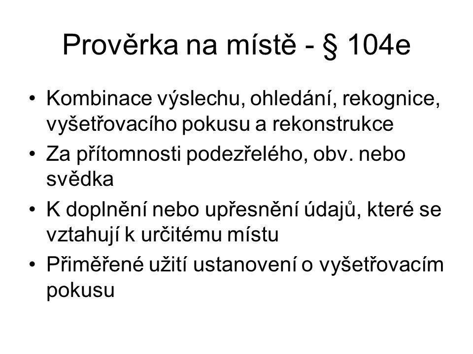 Prověrka na místě - § 104e Kombinace výslechu, ohledání, rekognice, vyšetřovacího pokusu a rekonstrukce.