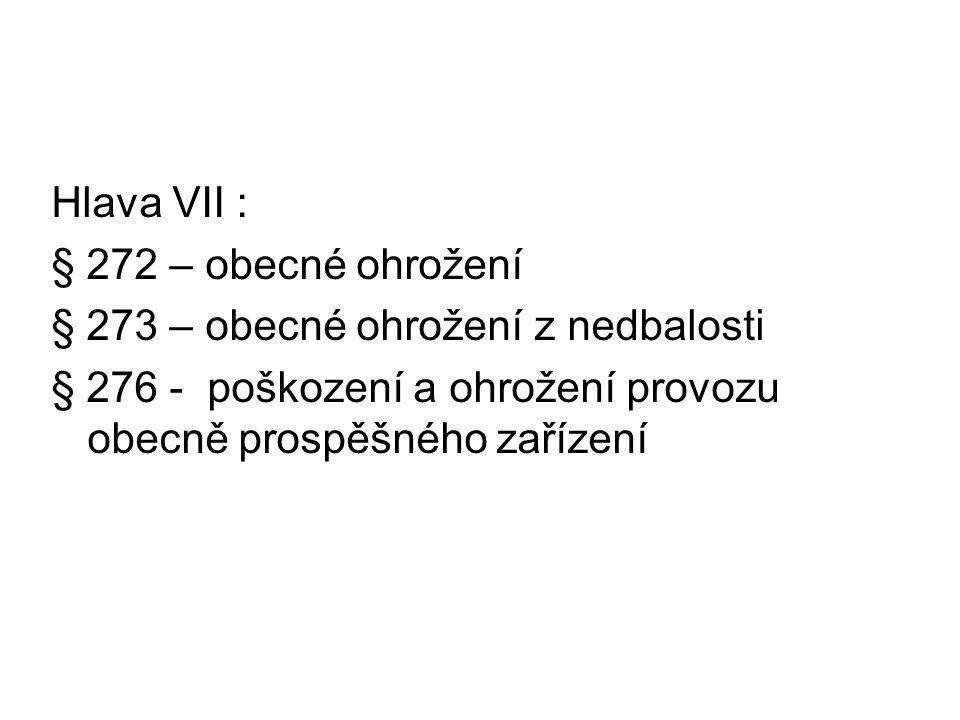 Hlava VII : § 272 – obecné ohrožení. § 273 – obecné ohrožení z nedbalosti.