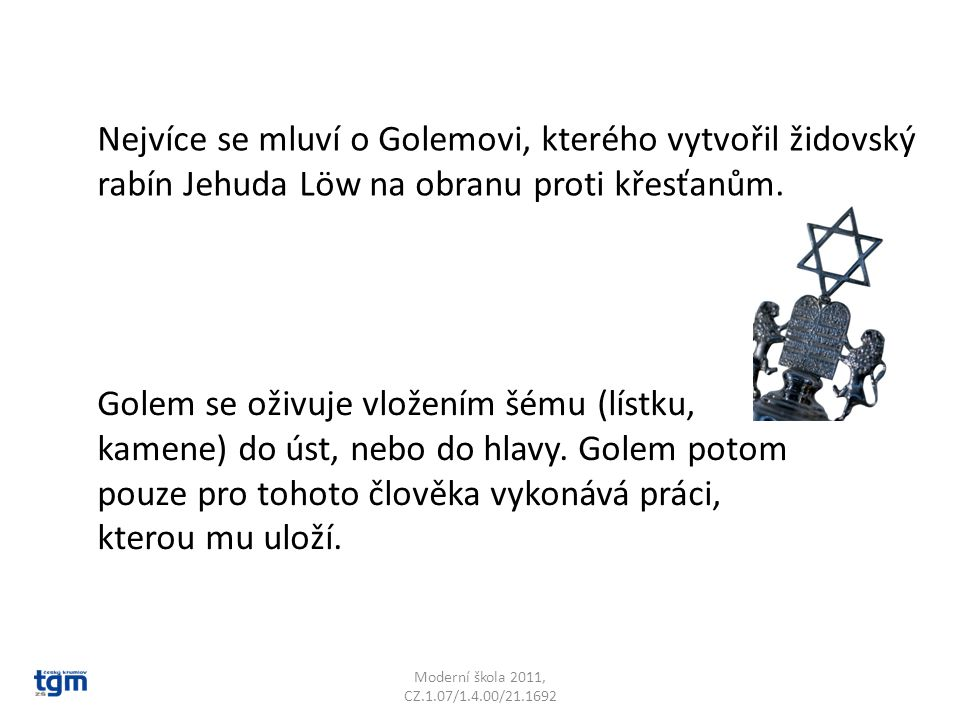 Nejvíce se mluví o Golemovi, kterého vytvořil židovský rabín Jehuda Löw na obranu proti křesťanům.