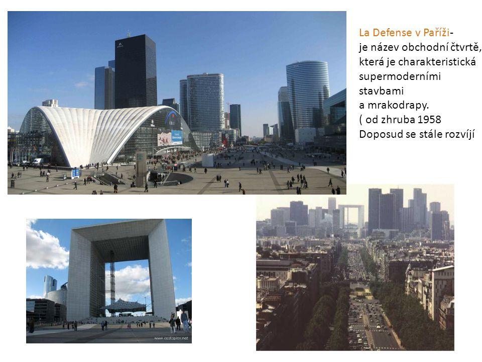 La Defense v Paříži- je název obchodní čtvrtě, která je charakteristická. supermoderními. stavbami.